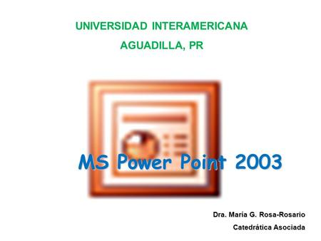 MS Power Point 2003 Dra. María G. Rosa-Rosario Catedrática Asociada UNIVERSIDAD INTERAMERICANA AGUADILLA, PR.