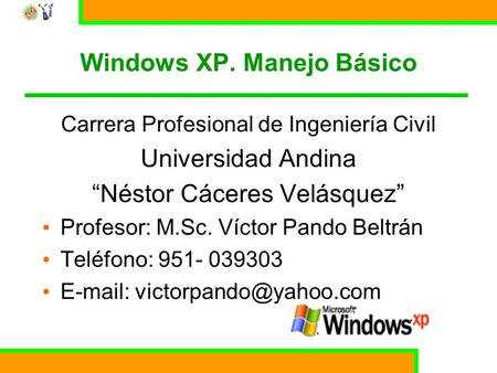 Curso básico de Windows XP 1 Windows XP. Manejo Básico Carrera Profesional de Ingeniería Civil Universidad Andina Néstor Cáceres Velásquez Profesor: M.Sc.