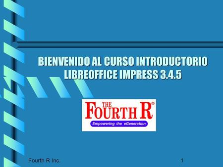Fourth R Inc. 1 BIENVENIDO AL CURSO INTRODUCTORIO LIBREOFFICE IMPRESS 3.4.5.