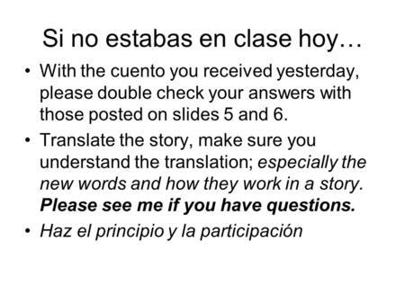 Si no estabas en clase hoy… With the cuento you received yesterday, please double check your answers with those posted on slides 5 and 6. Translate the.