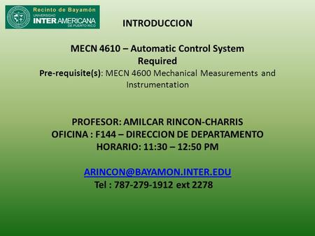 INTRODUCCION MECN 4610 – Automatic Control System Required Pre-requisite(s): MECN 4600 Mechanical Measurements and Instrumentation PROFESOR: AMILCAR RINCON-CHARRIS.
