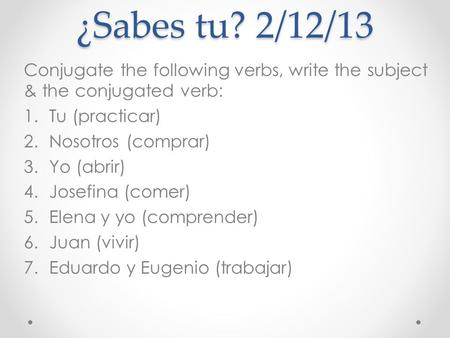 ¿Sabes tu? 2/12/13 Conjugate the following verbs, write the subject & the conjugated verb: 1.Tu (practicar) 2.Nosotros (comprar) 3.Yo (abrir) 4.Josefina.