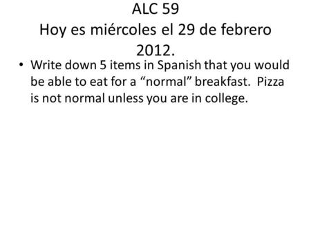 ALC 59 Hoy es miércoles el 29 de febrero 2012. Write down 5 items in Spanish that you would be able to eat for a normal breakfast. Pizza is not normal.