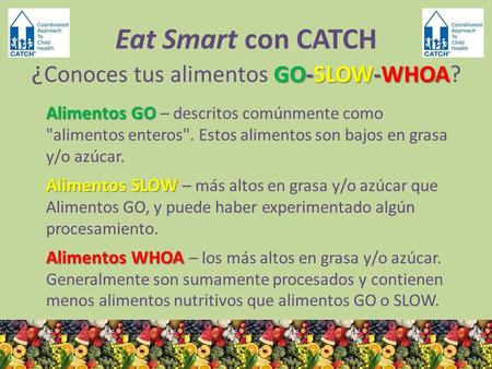 GO-SLOW-WHOA Eat Smart con CATCH ¿ Conoces tus alimentos GO-SLOW-WHOA? Alimentos GO Alimentos GO – descritos comúnmente como alimentos enteros. Estos.