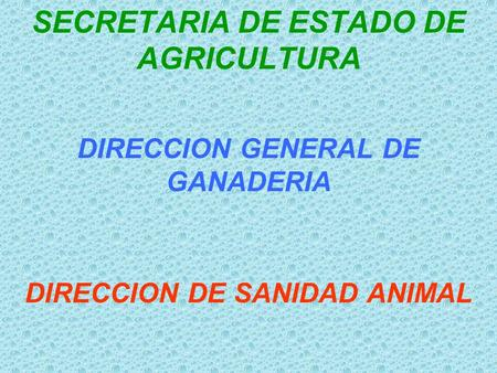 SECRETARIA DE ESTADO DE AGRICULTURA DIRECCION GENERAL DE GANADERIA DIRECCION DE SANIDAD ANIMAL.