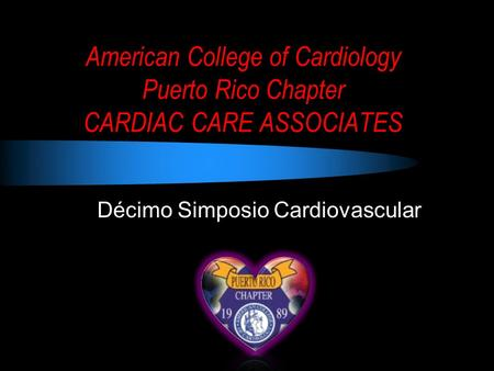 American College of Cardiology Puerto Rico Chapter CARDIAC CARE ASSOCIATES Décimo Simposio Cardiovascular.