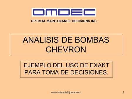 Www.industrialtijuana.com1 ANALISIS DE BOMBAS CHEVRON EJEMPLO DEL USO DE EXAKT PARA TOMA DE DECISIONES. OPTIMAL MAINTENANCE DECISIONS INC.