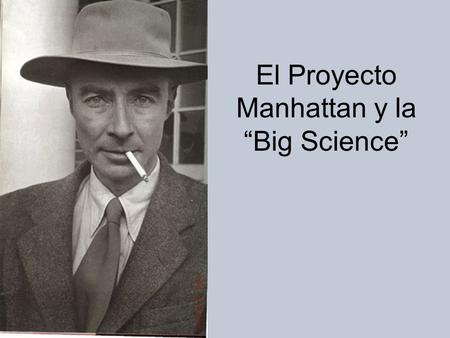 "El Proyecto Manhattan y la ""Big Science"""