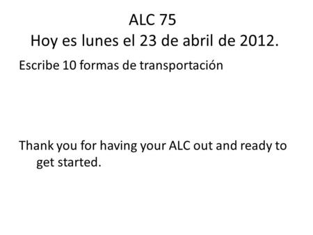 ALC 75 Hoy es lunes el 23 de abril de 2012. Escribe 10 formas de transportación Thank you for having your ALC out and ready to get started.