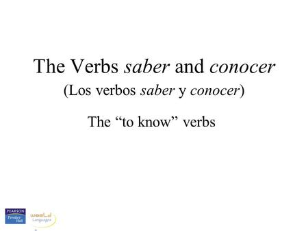 The Verbs saber and conocer (Los verbos saber y conocer) The to know verbs.