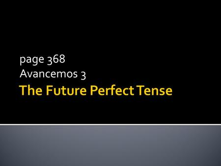 Page 368 Avancemos 3. In ENGLISH the future perfect tense states what will have happened by a certain time in the future. You form it by combining will.