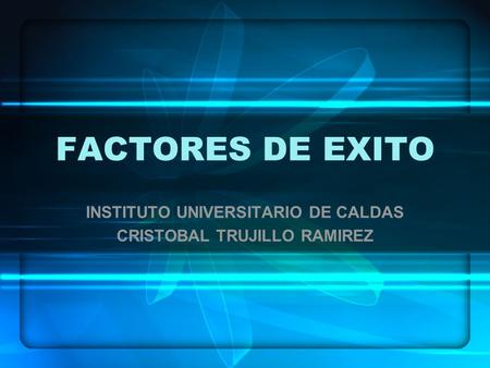 FACTORES DE EXITO INSTITUTO UNIVERSITARIO DE CALDAS CRISTOBAL TRUJILLO RAMIREZ.