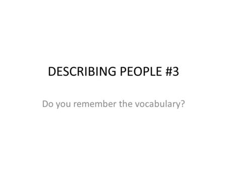 DESCRIBING PEOPLE #3 Do you remember the vocabulary?
