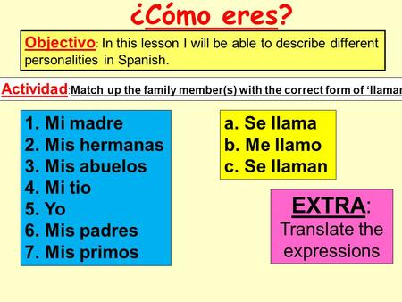¿Cómo eres? Objectivo : In this lesson I will be able to describe different personalities in Spanish. 1. Mi madre 2. Mis hermanas 3. Mis abuelos 4. Mi.