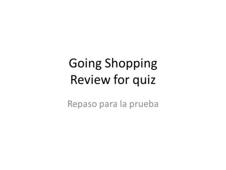 Going Shopping Review for quiz Repaso para la prueba.