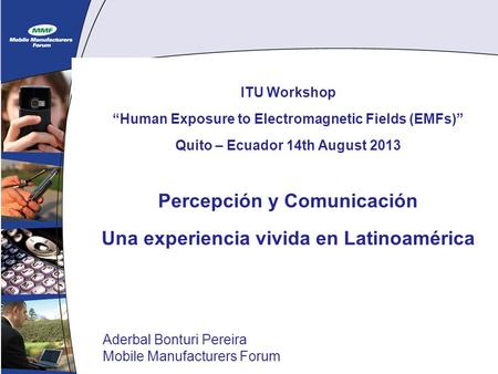 1 ITU Workshop Human Exposure to Electromagnetic Fields (EMFs) Quito – Ecuador 14th August 2013 Percepción y Comunicación Una experiencia vivida en Latinoamérica.