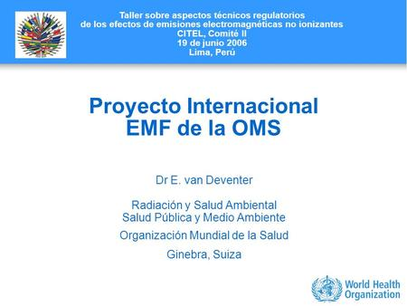 Characterizing evidence in EMF risk assessment, Berlin, 4-5 May 2006 Proyecto Internacional EMF de la OMS Dr E. van Deventer Radiación y Salud Ambiental.