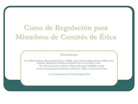 Curso de Regulación para Miembros de Comités de Ética Patrocinado por The Office for Human Research Protections (OHRP), Office of Public Health Science.