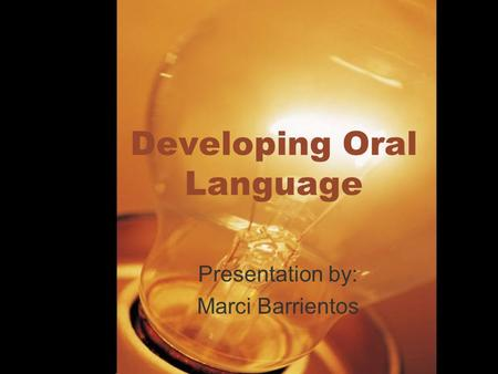 Developing Oral Language Presentation by: Marci Barrientos.