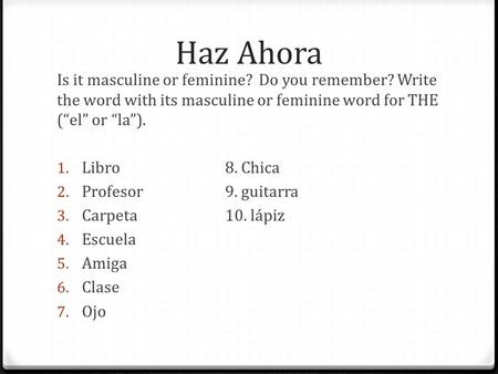 Haz Ahora Is it masculine or feminine? Do you remember? Write the word with its masculine or feminine word for THE (el or la). 1. Libro8. Chica 2. Profesor9.