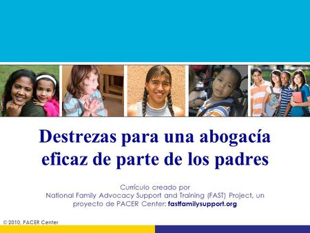 Destrezas para una abogacía eficaz de parte de los padres © 2010, PACER Center Currículo creado por National Family Advocacy Support and Training (FAST)