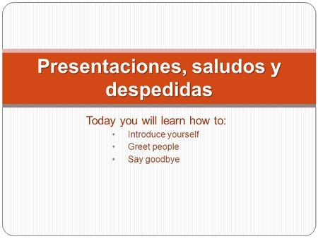 Today you will learn how to: Introduce yourself Greet people Say goodbye Presentaciones, saludos y despedidas.