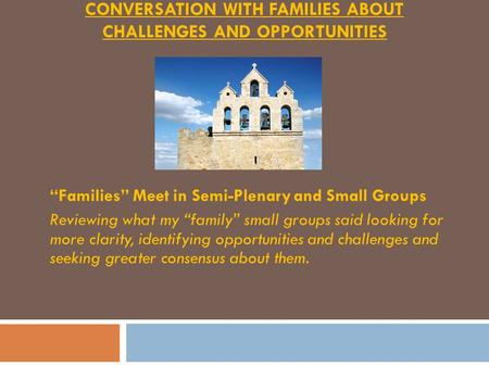 CONVERSATION WITH FAMILIES ABOUT CHALLENGES AND OPPORTUNITIES Families Meet in Semi-Plenary and Small Groups Reviewing what my family small groups said.