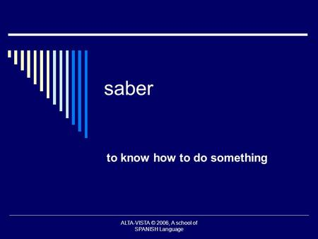 Saber to know how to do something ALTA-VISTA © 2006, A school of SPANISH Language.