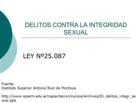 DELITOS CONTRA LA INTEGRIDAD SEXUAL LEY Nº25.087 Fuente: Instituto Superior Antonio Ruiz de Montoya