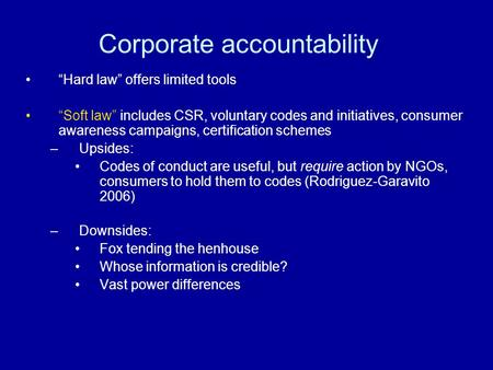 Corporate accountability Hard law offers limited tools Soft law includes CSR, voluntary codes and initiatives, consumer awareness campaigns, certification.