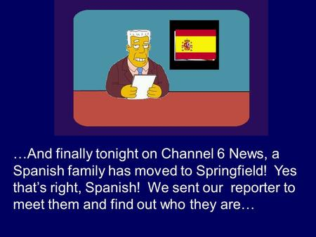 …And finally tonight on Channel 6 News, a Spanish family has moved to Springfield! Yes thats right, Spanish! We sent our reporter to meet them and find.