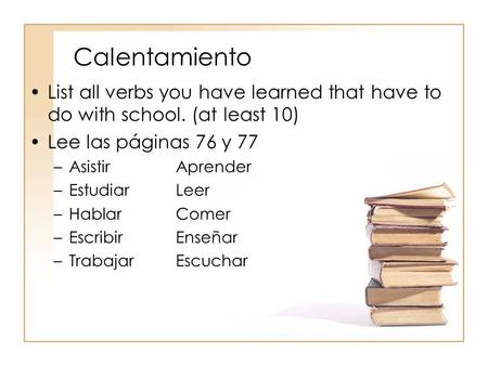 Calentamiento List all verbs you have learned that have to do with school. (at least 10) Lee las páginas 76 y 77 –AsistirAprender –EstudiarLeer –HablarComer.
