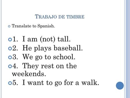 T RABAJO DE TIMBRE Translate to Spanish. 1. I am (not) tall. 2. He plays baseball. 3. We go to school. 4. They rest on the weekends. 5. I want to go for.