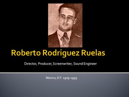Director, Producer, Screenwriter, Sound Engineer Mexico, D.F. 1909-1995.