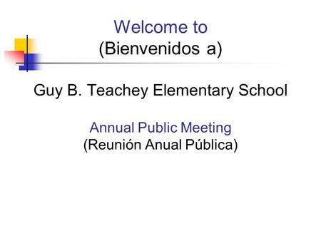 Welcome to (Bienvenidos a) Guy B. Teachey Elementary School Annual Public Meeting (Reunión Anual Pública)