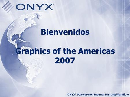 ONYX ® Software for Superior Printing Workflow Bienvenidos Graphics of the Americas 2007.