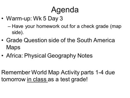 Agenda Warm-up: Wk 5 Day 3 –Have your homework out for a check grade (map side). Grade Question side of the South America Maps Africa: Physical Geography.
