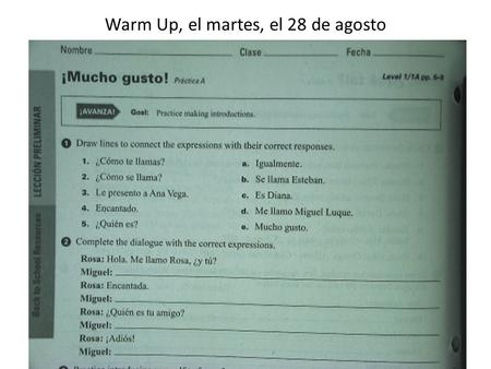 Warm Up, el martes, el 28 de agosto. Anuncios TAREA: – Need to fill out WIKI formWIKI form – Complete Mucho gusto worksheet – VOCABULARY QUIZ FRIDAY…..Practice.