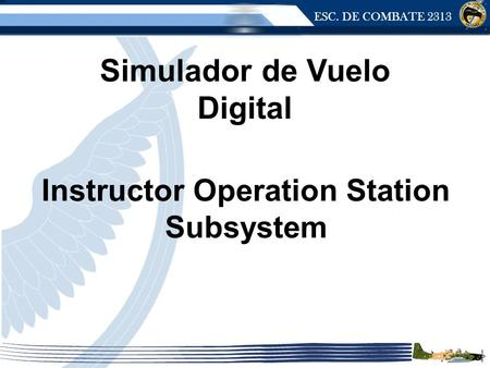 ESC. DE COMBATE 2313 Instructor Operation Station Subsystem Simulador de Vuelo Digital.