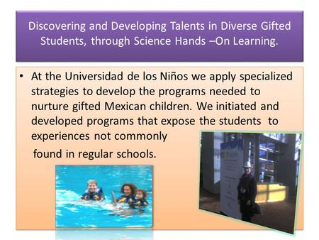 Discovering and Developing Talents in Diverse Gifted Students, through Science Hands –On Learning. At the Universidad de los Niños we apply specialized.