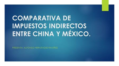 COMPARATIVA DE IMPUESTOS INDIRECTOS ENTRE CHINA Y MÉXICO.