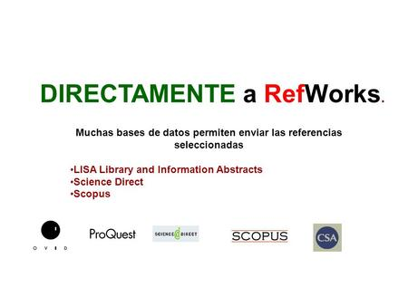 DIRECTAMENTE a RefWorks. Muchas bases de datos permiten enviar las referencias seleccionadas LISA Library and Information Abstracts Science Direct Scopus.