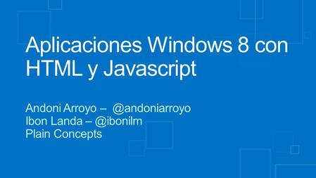 Aplicaciones Windows 8 con HTML y Javascript Andoni Arroyo Ibon Landa Plain Concepts.