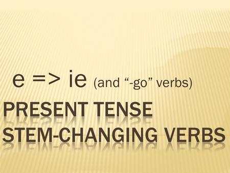 E => ie (and -go verbs). Tener…ten / er Venir…ven / ir Pensar…pens / ar Empezar…empez / ar Preferir…prefer / ir Querer…quer / er To have To come To think,