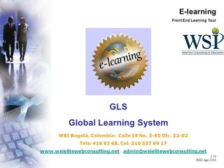 E-learning Front End Learning Tour 1/24 RGC-Ago-2003 GLS Global Learning System WSI Bogotá, Colombia: Calle 19 No. 3-50 Ofc. 22-02 Tels: 416 93 68, Cel:
