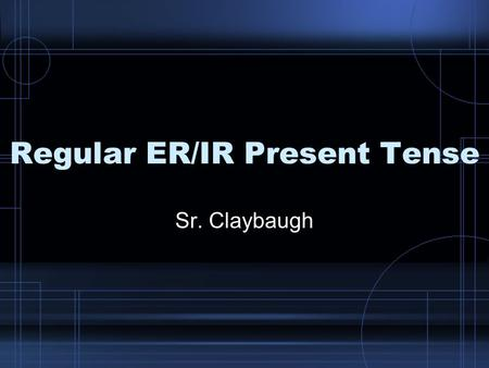 Regular ER/IR Present Tense Sr. Claybaugh.