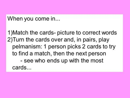 When you come in... 1)Match the cards- picture to correct words 2)Turn the cards over and, in pairs, play pelmanism: 1 person picks 2 cards to try to find.