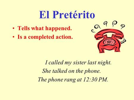 El Pretérito Tells what happened. Is a completed action. I called my sister last night. She talked on the phone. The phone rang at 12:30 PM.