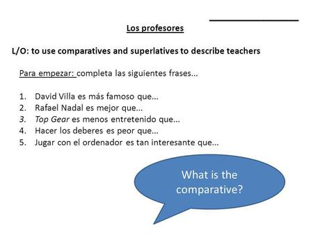 ___________________ Los profesores L/O: to use comparatives and superlatives to describe teachers Para empezar: completa las siguientes frases... 1.David.