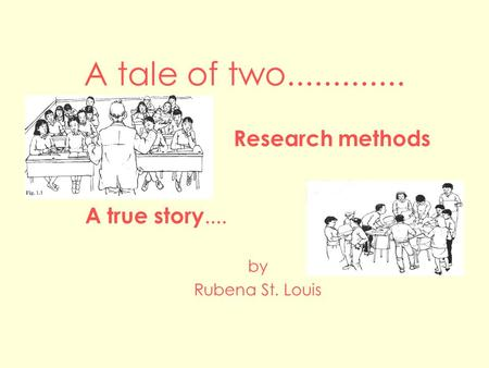 A tale of two............. Research methods by Rubena St. Louis A true story....
